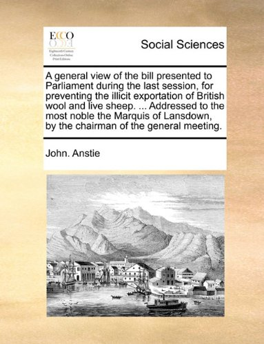 A general view of the bill presented to Parliament during the last session, for preventing the illicit exportation of British wool and live sheep. ... ... by the chairman of the general meeting. ebook