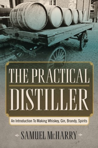 The Practical Distiller: An Introduction To Making Whiskey, Gin, Brandy, Spirits by Samuel McHarry