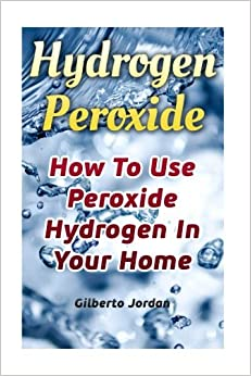 Book Hydrogen Peroxide: How To Use Peroxide Hydrogen In Your Home