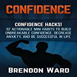 Confidence: Confidence Hacks!: 32 Actionable Mini Habits to Build Unbreakable Confidence, Decrease Anxiety, and Be Successful in Life | Brendon Ward