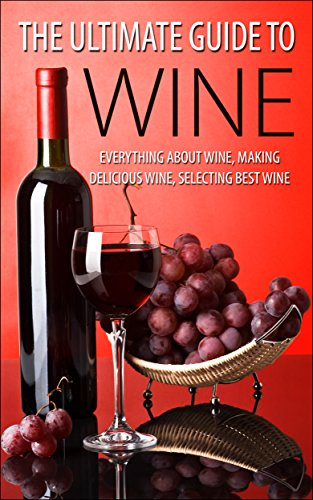 The Ultimate Guide To Wine: Everything About Wine, Making Delicious Wine, Selecting Best Wine (Wine, Wine Selection, Making Best Wine, Homemade Wine, Making Wine At Home, How To Make Wine) by [K., George]