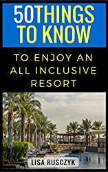 50 Things to Know To Enjoy An All Inclusive Resort: A Travelers Guide (50 Things to Know Vacation Series Book 1)