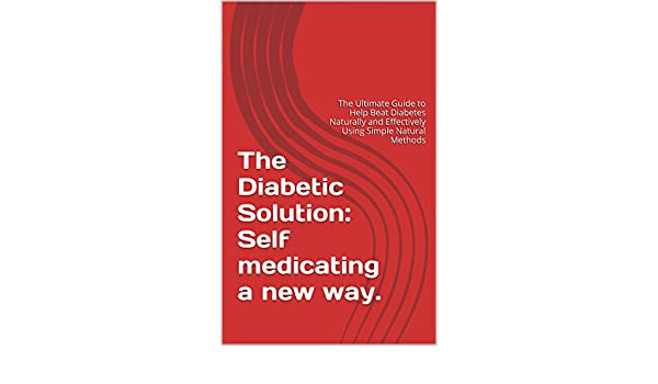 The Diabetic Solution: Self Medicating a Whole New Way.: The Ultimate Guide to Help Beat Diabetes Na