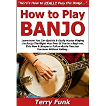 How to Play Banjo: Learn How You Can Quickly & Easily Master Playing the Banjo The Right Way Even If You're a Beginner, This New & Simple to Follow Guide Teaches You How Without Failing