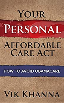 Your Personal Affordable Care Act: How To Avoid Obamacare by [Khanna, Vik]