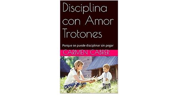 Amazon.com: Disciplina con Amor Trotones: Porque se puede disciplinar sin pegar (Spanish Edition) eBook: Carmen Cabrer: Kindle Store