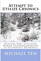 Attempt to Utilize Cryonics (First Edition): Reasons Why Utilizing Human Cryopreservation Is Ultimately Desirable by Michael Ten (2013-08-20) Paperback