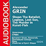 Shuan The Batalist, Legless, Lost Sun, The Murder in Kunst-Fish [Russian Edition] | Alexander Grin
