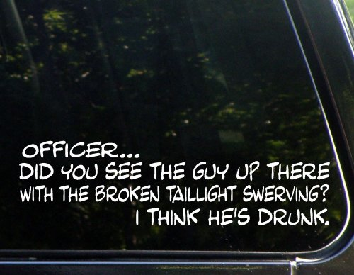 officerdid-you-see-the-guy-up-there-with-the-broken-taillight-swerving-i-think-hes-drunk-8-3-4-x-2-1