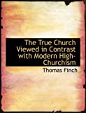 The True Church Viewed in Contrast with Modern High-Churchism, Thomas Finch, 0554885980