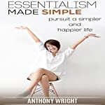 Essentialism Made Simple: Pursuit a Simpler and Happier Life: Blissful Living, Book 1 | Anthony Wright