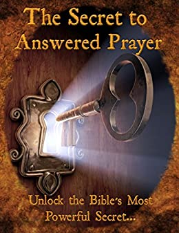 The Secret to Answered Prayers: Unlock the Bible's Most Powerful Secret     (Powerful Prayers that Work Book 1)