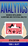 Analytics: Business Intelligence, Algorithms and Statistical Analysis (Predictive Analytics, Predict the Future, Data Visualization, Data Analytics, Business Analytics, Decision Analysis)