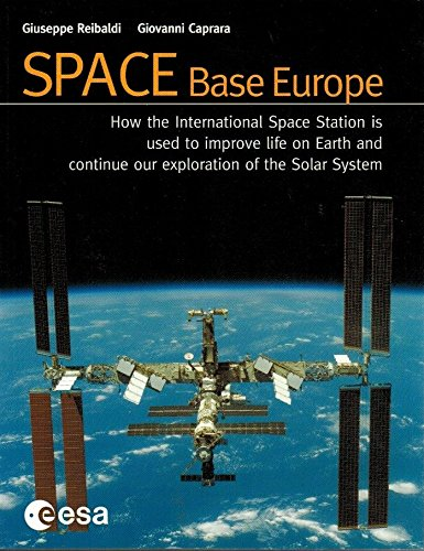 Space: Base Europe: How the International Space Station Is Used to Improve Life on Earth and Continue Our Exploration of the Space: Base Europe: How the International Space Station Is Used to Improve Life on Earth and Continue Our Exploration of the