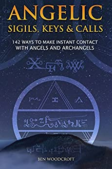 Angelic Sigils, Keys and Calls: 142 Ways to Make Instant Contact with Angels and Archangels by [Woodcroft, Ben]