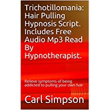 Trichotillomania: Hair Pulling Hypnosis Script. Includes Free Audio Mp3 Read By Hypnotherapist.: Relieve symptoms of being addicted to pulling your own hair