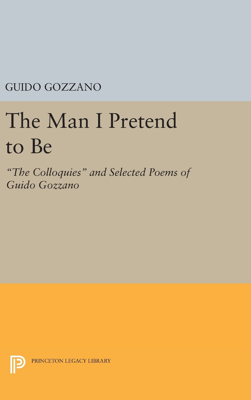 """Download The Man I Pretend to Be: """"The Colloquies"""" and Selected Poems of Guido Gozzano (Princeton Legacy Library) pdf epub"""