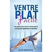 Ventre Plat Facile: Les gestes pour avoir un ventre plat et sans graisse rapidement et sainement (French Edition)
