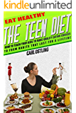 Eat Healthy: The Teen Diet: How to Teach Your Kids to Make Quality Eating Choices and Form Habits That Last For a Lifetime (teen issues, child diet, teen ... teen self esteem, child weight loss)