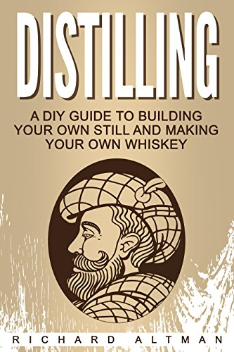 Distilling: A DIY Guide To Building Your Own Still and Making Your Own Whiskey by [Altman, Richard]