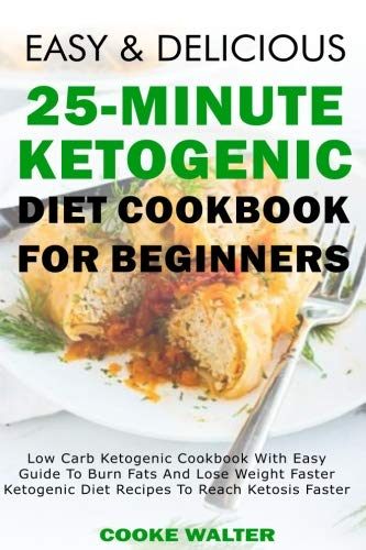 Easy And Delicious 25-minute Ketogenic Diet Cookbook For Beginners: Low Carb Ketogenic Cookbook With Easy Guide To Burn Fats And Lose Weight Faster - ... (Easy And Delicious Keto Diet) (Volume 5) by Cooke Walter