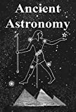 Ancient Astronomy: India, Egypt, China, Maya, Inca, Aztec, Greece, Rome, Genesis, Hebrews, Christians, the Neolithic and Paleolithic