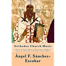 ORTHODOX CHURCH MUSIC: A Study of Church Music in Byzantium and Russia, and of the Theology of Orthodox Church Music