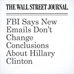 FBI Says New Emails Don't Change Conclusions About Hillary Clinton | Byron Tau,Devlin Barrett