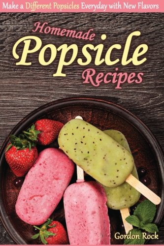 Homemade Popsicle Recipes: Make a Different Popsicles Everyday with New Flavors