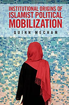 Institutional Origins of Islamist Political Mobilization by [Mecham, R. Quinn]