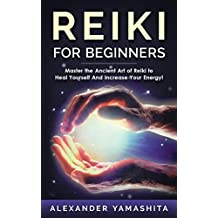 Reiki: Reiki For Beginners: Master the Ancient Art of Reiki to Heal Yourself And Increase Your Energy! (Reiki, Reiki Healing, Chakras, Yoga, Meditation)