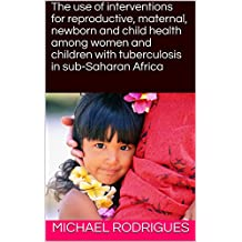 The use of interventions for reproductive, maternal, newborn and child health among women and children with tuberculosis in sub-Saharan Africa (Exploring Health Book 1)