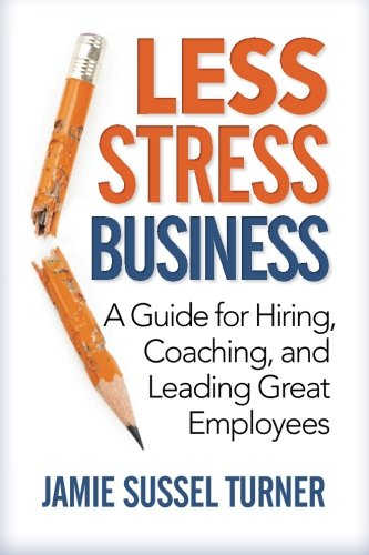 Download Less Stress Business: A Guide for Hiring, Coaching, and Leading Great Employees ebook