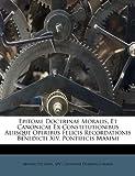 Epitome Doctrinae Moralis, et Canonicae Ex Constitutionibus Aliisque Operibus Felicis Recordationis Benedicti Xiv Pontificis Maximi, Benedictus (Papa and XIV.), 1175486809