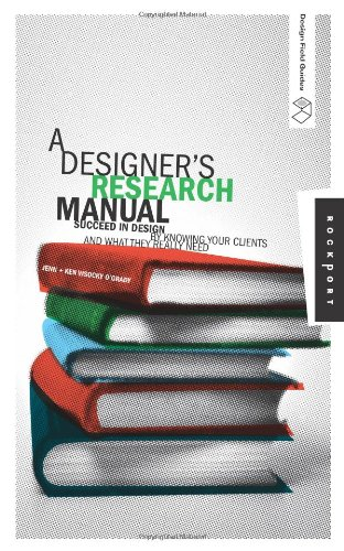 A Designer's Research Manual: Succeed in Design by Knowing Your Clients And What They Really Need (Design Field Guide)