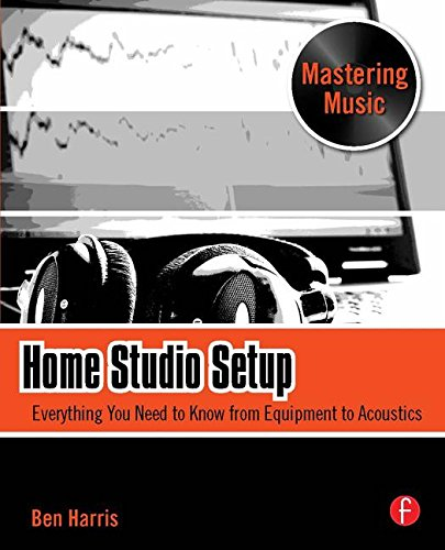 Home Studio Setup: Everything You Need to Know from Equipment to Acoustics (The Mastering Music Series)