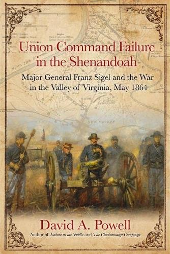 Download Union Command Failure in the Shenandoah: Major General Franz Sigel and the War in the Valley of Virginia, May 1864 PDF