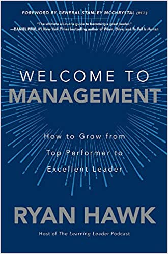 Welcome To Management How To Grow From Top Performer To Excellent Leader Hawk Ryan Mcchrystal General Stanley 9781260458053 Amazon Com Books