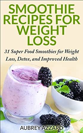 Amazon Com Smoothie Recipes 31 Super Food Smoothies For Weight Loss Detox And Improved Health Smoothies For Weight Loss The Best Smoothie Recipe Book Smoothies For Health Book 1 Ebook Azzaro Aubrey