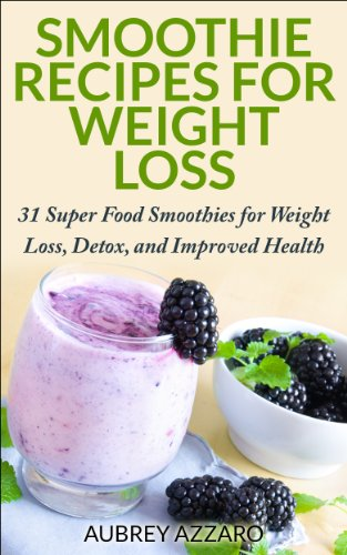 Smoothie Recipes: 31 Super Food Smoothies for Weight Loss, Detox, and Improved Health (Smoothies for Weight Loss - The Best Smoothie Recipe Book, Smoothies for Health)