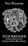 Book cover from No Surrender: A Field Manual For Creating Work With Heart by Paul Waggener