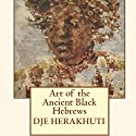 Art of the Ancient Black Hebrews Audiobook by Djehuti Herakhuti Narrated by Becky White
