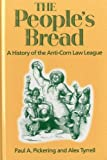 The People's Bread : A History of the Anti-Corn Law League, Pickering, Paul A. and Tyrell, Alex, 0718502183