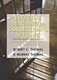 Effective Teaching in Correctional Settings : Prisons, Jails, Juvenile Centers, and Alternative Schools, Thomas, Robert G. and Thomas, R. Murray, 0398078165