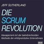 Die Scrum Revolution: Management mit der bahnbrechenden Methode der erfolgreichsten Unternehmen | Jeff Sutherland