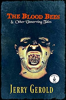 The Blood Bees And Other Unnerving Tales by [Gerold, Jerry]