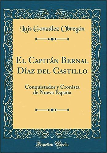 El Capitán Bernal Díaz del Castillo: Conquistador y Cronista de ...