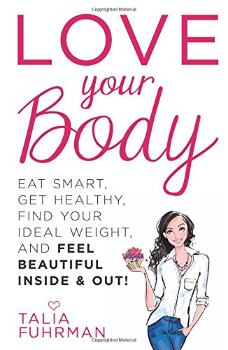 Love Your Body: Eat Smart, Get Healthy, Find Your Ideal Weight, and Feel Beautiful Inside & Out!