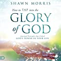 How to TAP into the Glory of God: Anointed Principles that Unlock God's Power in Your Life Audiobook by Shawn Morris Narrated by William Crockett