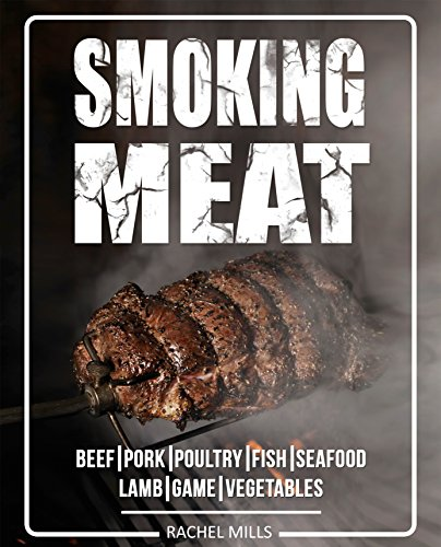 Smoking Meat: Beef, Pork, Poultry, Fish, Seafood, Lamb, Game, Vegetables [Smoked Meat, Smoking Meat, Smoker Cookbook, Barbecue Cookbook, Smoker Guide, Smoked Meat -